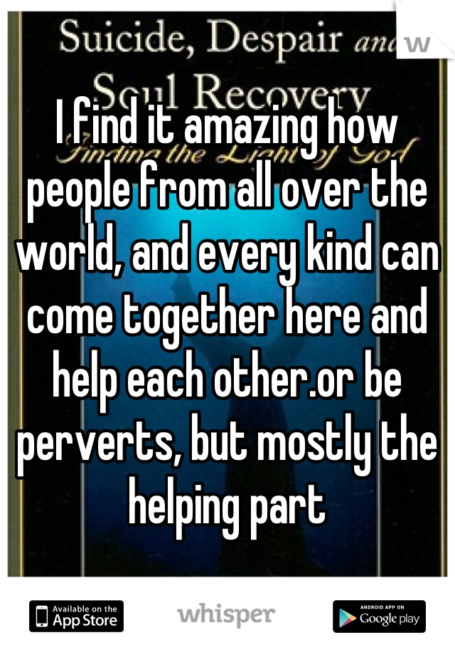 I find it amazing how people from all over the world, and every kind can come together here and help each other.or be perverts, but mostly the helping part