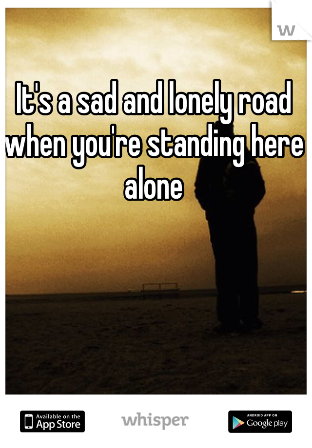 It's a sad and lonely road when you're standing here alone
