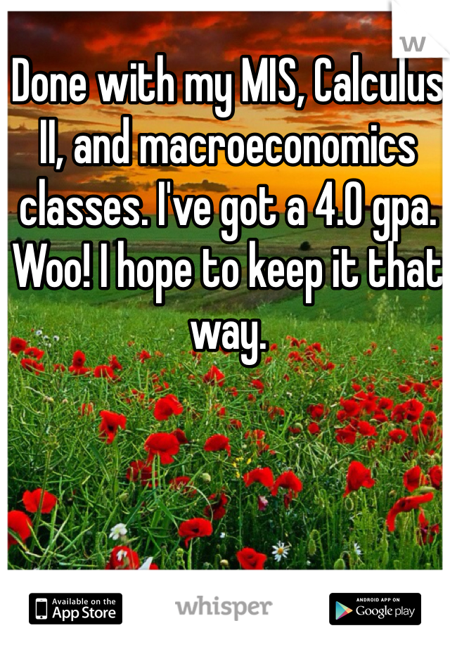 Done with my MIS, Calculus II, and macroeconomics classes. I've got a 4.0 gpa. Woo! I hope to keep it that way.
