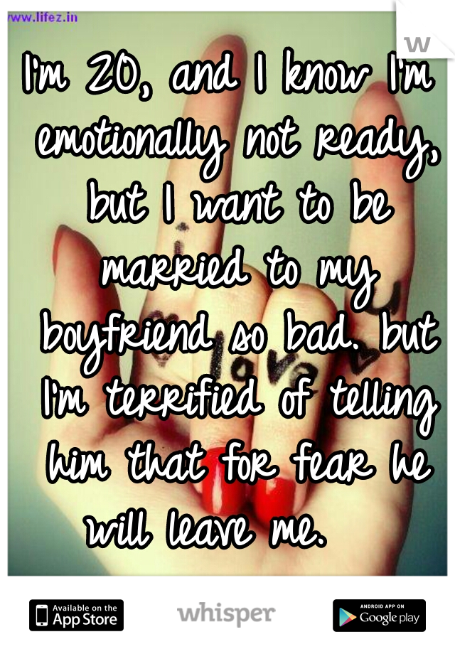 I'm 20, and I know I'm emotionally not ready, but I want to be married to my boyfriend so bad. but I'm terrified of telling him that for fear he will leave me.