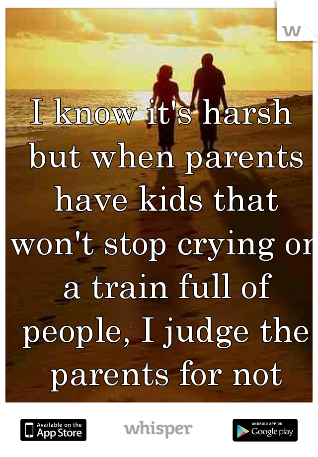 I know it's harsh but when parents have kids that won't stop crying on a train full of people, I judge the parents for not doing a better job.