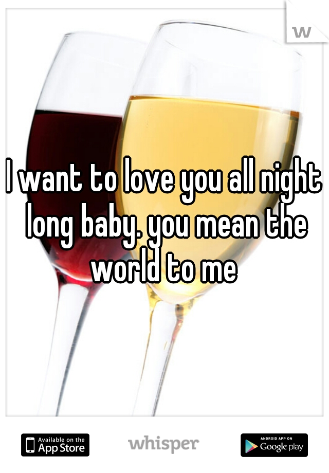 I want to love you all night long baby. you mean the world to me