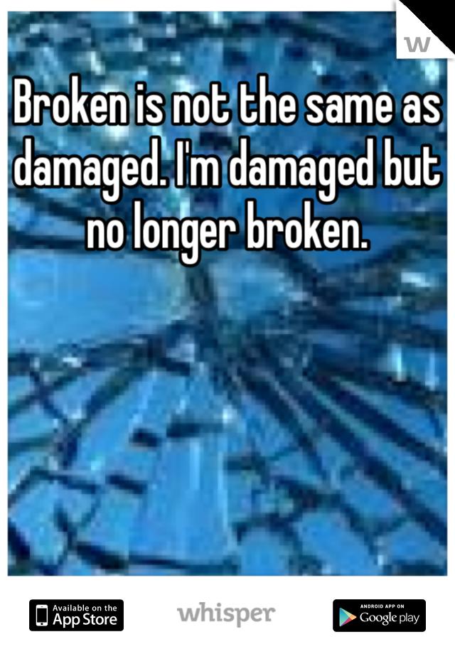Broken is not the same as damaged. I'm damaged but no longer broken.