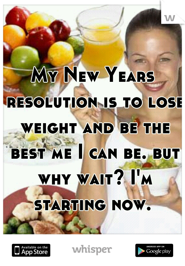 My New Years resolution is to lose weight and be the best me I can be. but why wait? I'm starting now.