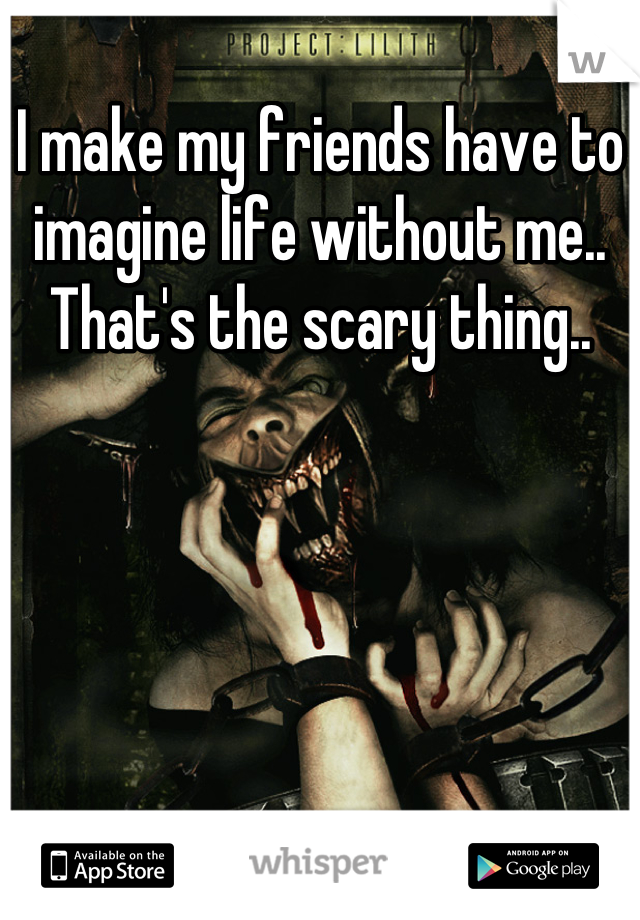 I make my friends have to imagine life without me.. That's the scary thing..