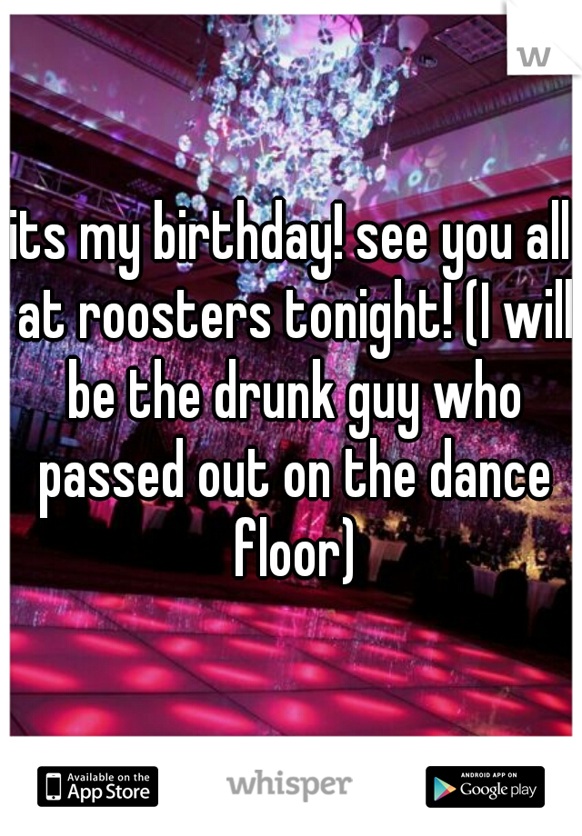 its my birthday! see you all at roosters tonight! (I will be the drunk guy who passed out on the dance floor)