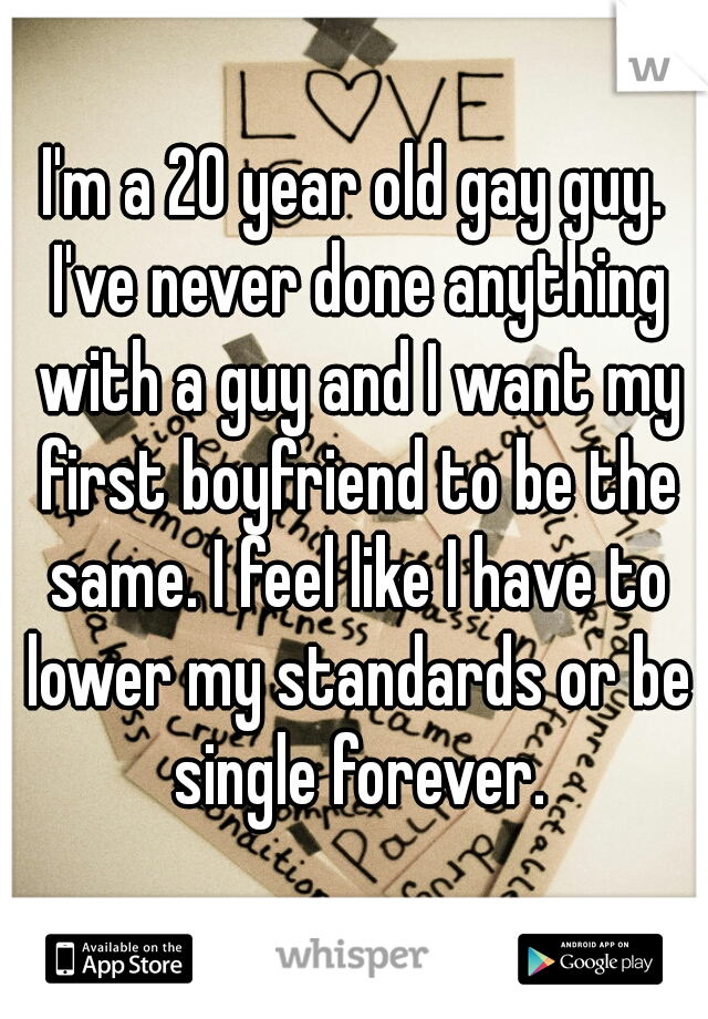 I'm a 20 year old gay guy. I've never done anything with a guy and I want my first boyfriend to be the same. I feel like I have to lower my standards or be single forever.