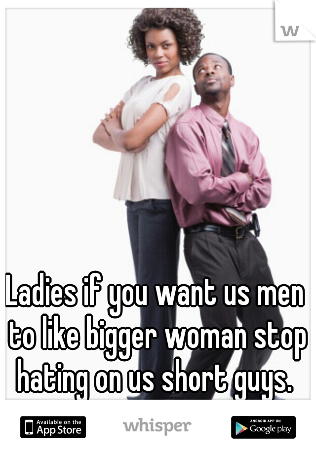 Ladies if you want us men to like bigger woman stop hating on us short guys.  Its a two way street.