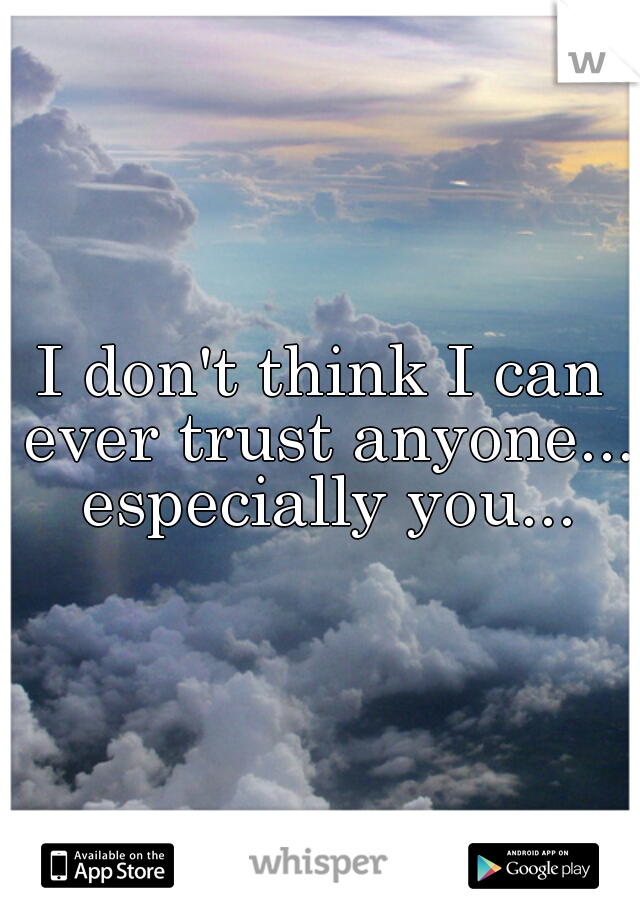 I don't think I can ever trust anyone...  especially you...