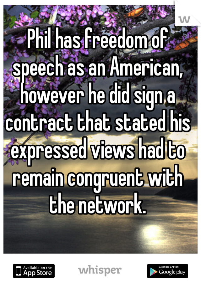 Phil has freedom of speech as an American, however he did sign a contract that stated his expressed views had to remain congruent with the network.