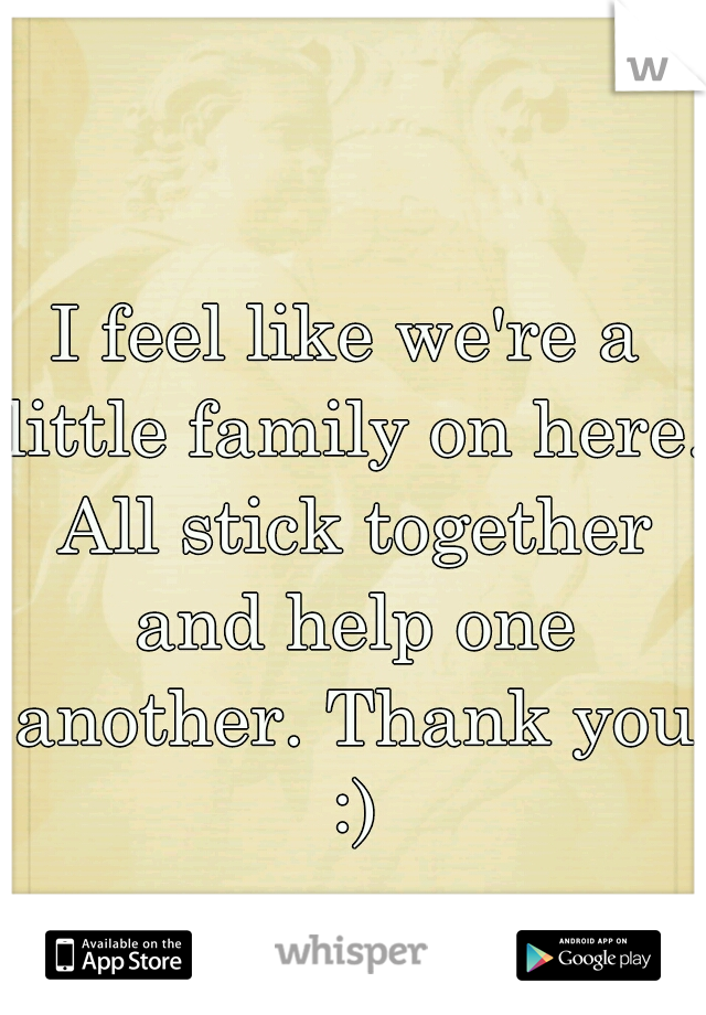 I feel like we're a little family on here. All stick together and help one another. Thank you :)