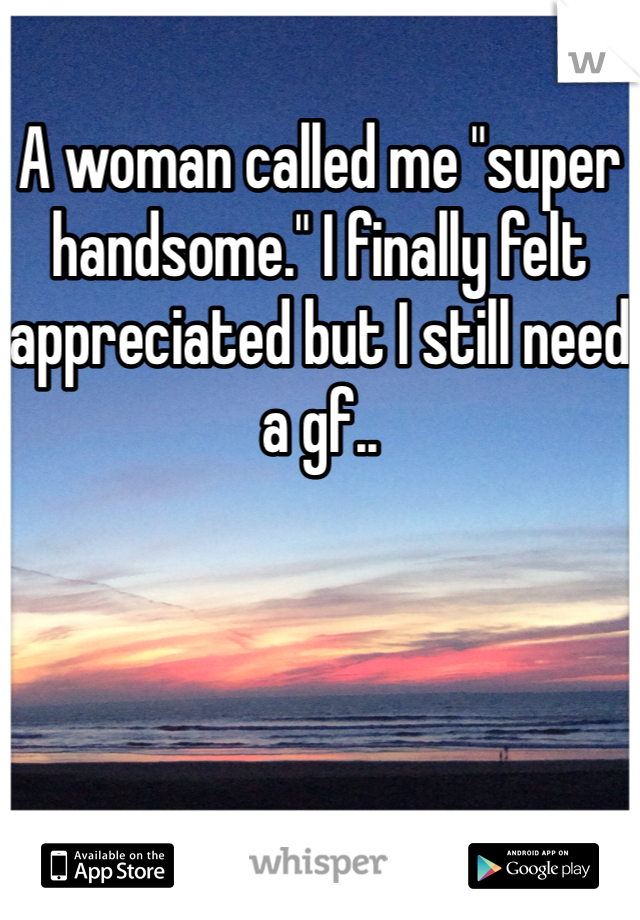 "A woman called me ""super handsome."" I finally felt appreciated but I still need a gf.."
