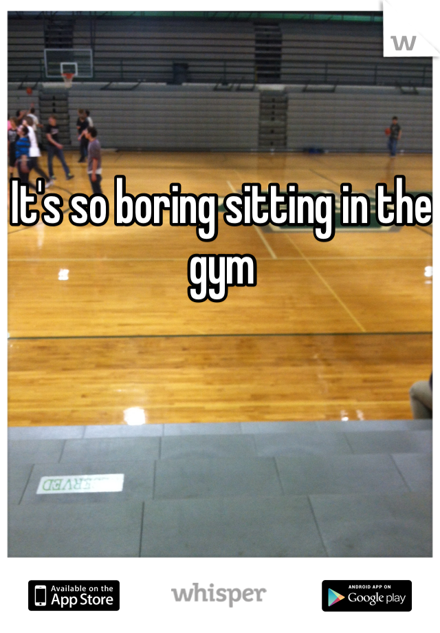 It's so boring sitting in the gym