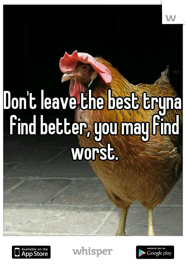 Don't leave the best tryna find better, you may find worst.