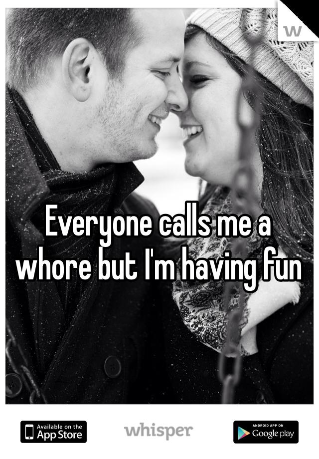 Everyone calls me a whore but I'm having fun
