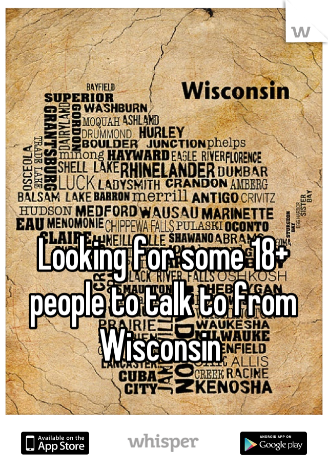 Looking for some 18+ people to talk to from Wisconsin
