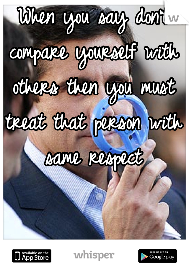 When you say don't compare yourself with others then you must treat that person with same respect