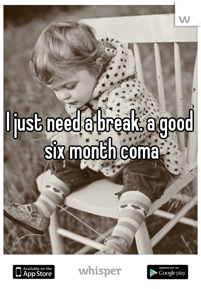 I just need a break. a good six month coma