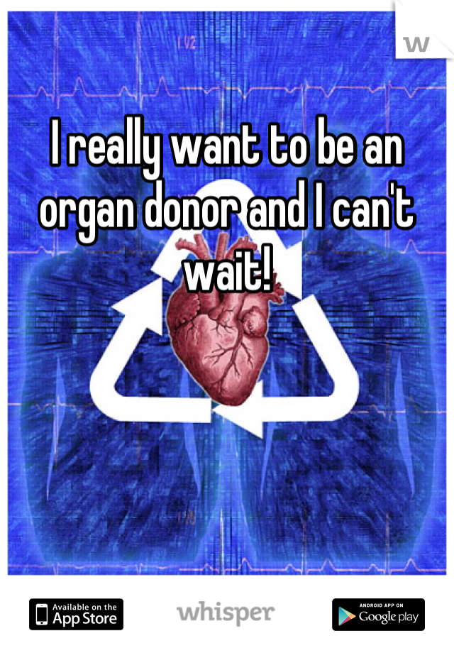 I really want to be an organ donor and I can't wait!