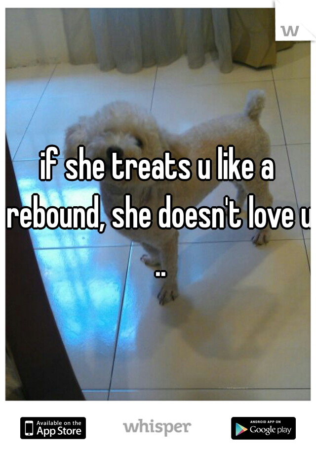 if she treats u like a rebound, she doesn't love u ..