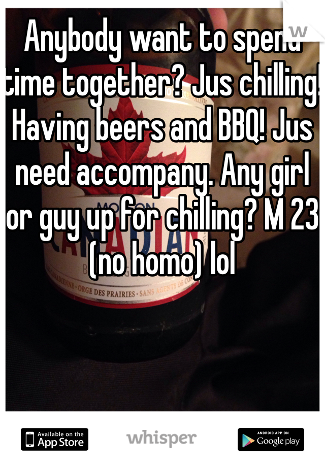 Anybody want to spend time together? Jus chilling! Having beers and BBQ! Jus need accompany. Any girl or guy up for chilling? M 23 (no homo) lol