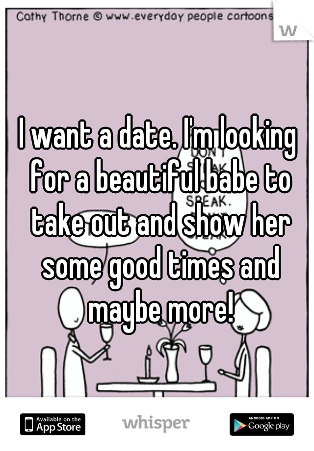 I want a date. I'm looking for a beautiful babe to take out and show her some good times and maybe more!