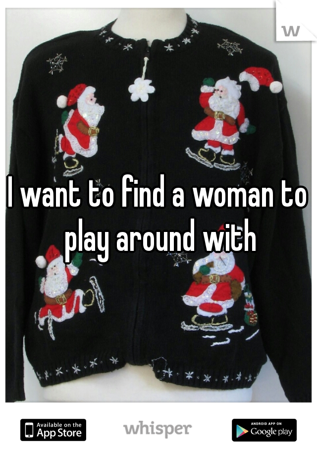 I want to find a woman to play around with