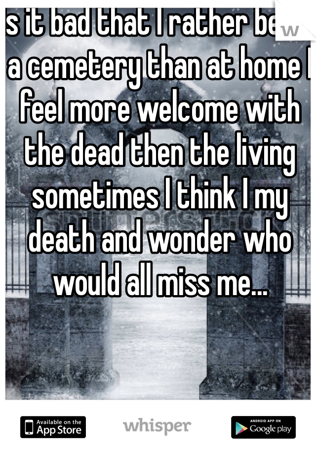 Is it bad that I rather be at a cemetery than at home I feel more welcome with the dead then the living sometimes I think I my death and wonder who would all miss me...