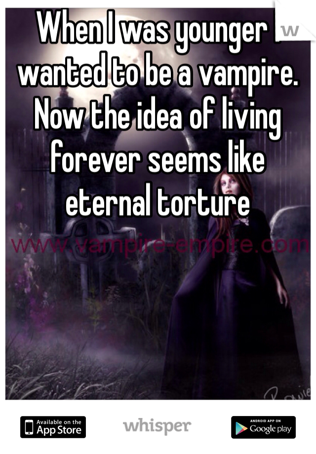 When I was younger I wanted to be a vampire. Now the idea of living forever seems like eternal torture