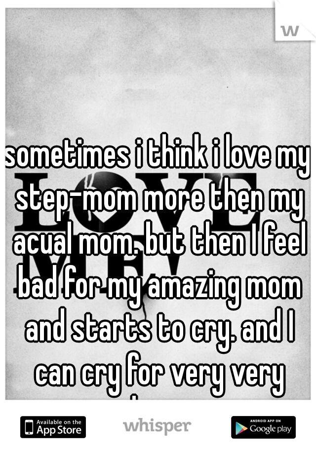 sometimes i think i love my step-mom more then my acual mom. but then I feel bad for my amazing mom and starts to cry. and I can cry for very very long.