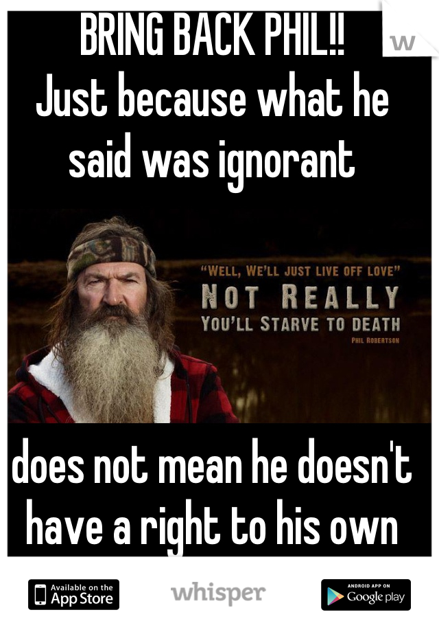 BRING BACK PHIL!!  Just because what he said was ignorant      does not mean he doesn't have a right to his own opinion!