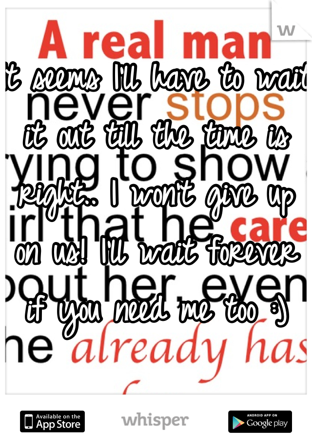 It seems I'll have to wait it out till the time is right.. I won't give up on us! I'll wait forever if you need me too :)