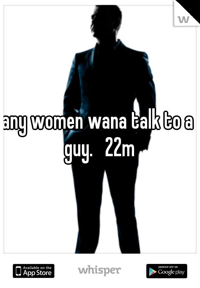 any women wana talk to a guy.   22m