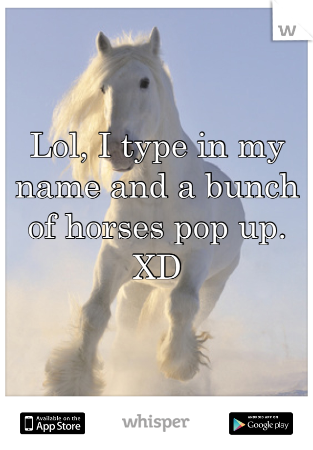 Lol, I type in my name and a bunch of horses pop up. XD