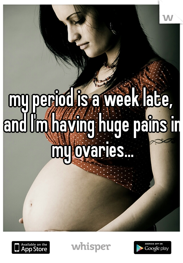 my period is a week late, and I'm having huge pains in my ovaries...