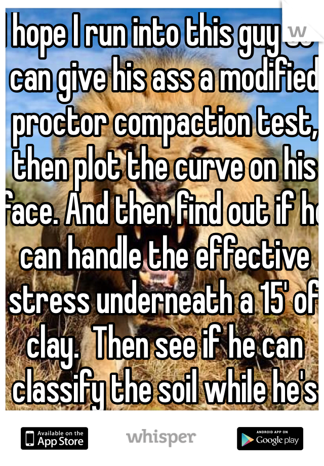 I hope I run into this guy so I can give his ass a modified proctor compaction test, then plot the curve on his face. And then find out if he can handle the effective  stress underneath a 15' of clay.  Then see if he can classify the soil while he's buried under it.