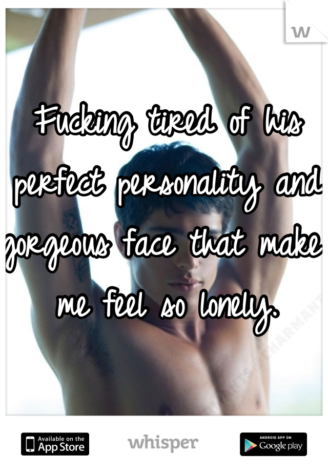 Fucking tired of his perfect personality and gorgeous face that make me feel so lonely.