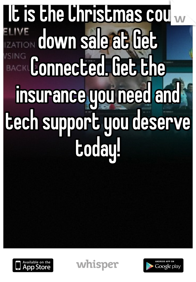 It is the Christmas count down sale at Get Connected. Get the insurance you need and tech support you deserve today!