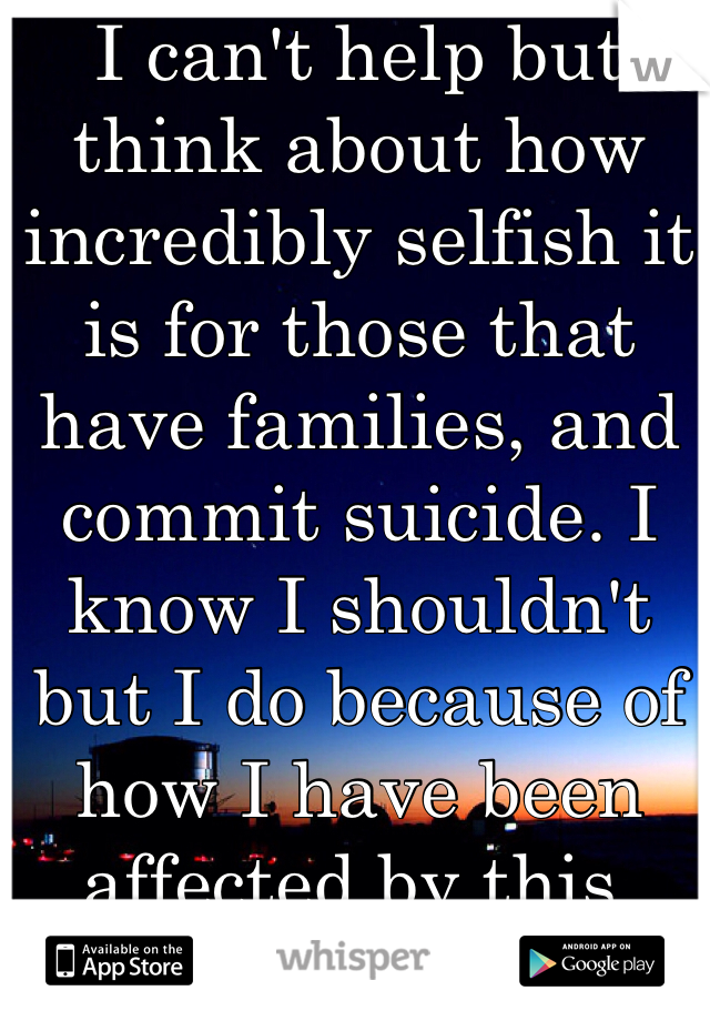 I can't help but think about how incredibly selfish it is for those that have families, and commit suicide. I know I shouldn't but I do because of how I have been affected by this.