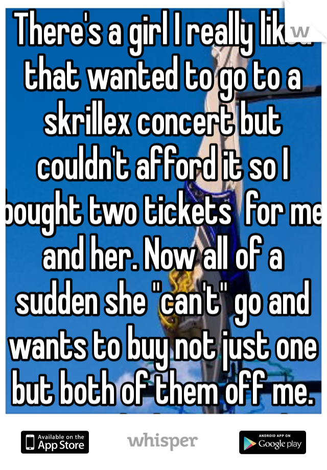 """There's a girl I really liked that wanted to go to a skrillex concert but couldn't afford it so I bought two tickets  for me and her. Now all of a sudden she """"can't"""" go and wants to buy not just one but both of them off me. Must think I'm stupid"""