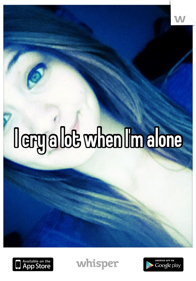 I cry a lot when I'm alone