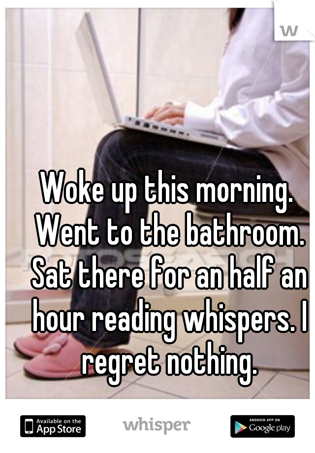 Woke up this morning. Went to the bathroom. Sat there for an half an hour reading whispers. I regret nothing.