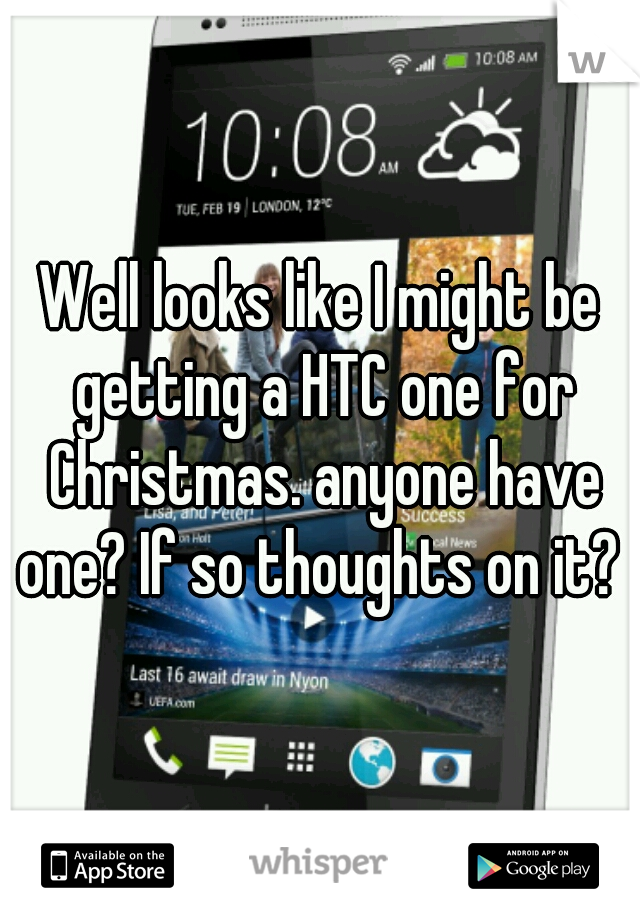 Well looks like I might be getting a HTC one for Christmas. anyone have one? If so thoughts on it?