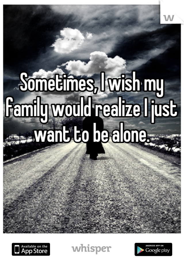 Sometimes, I wish my family would realize I just want to be alone.