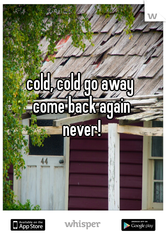 cold, cold go away  come back again never!