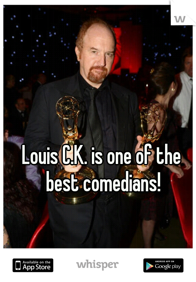Louis C.K. is one of the best comedians!