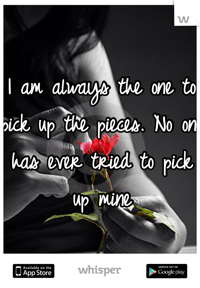 I am always the one to pick up the pieces. No one has ever tried to pick up mine