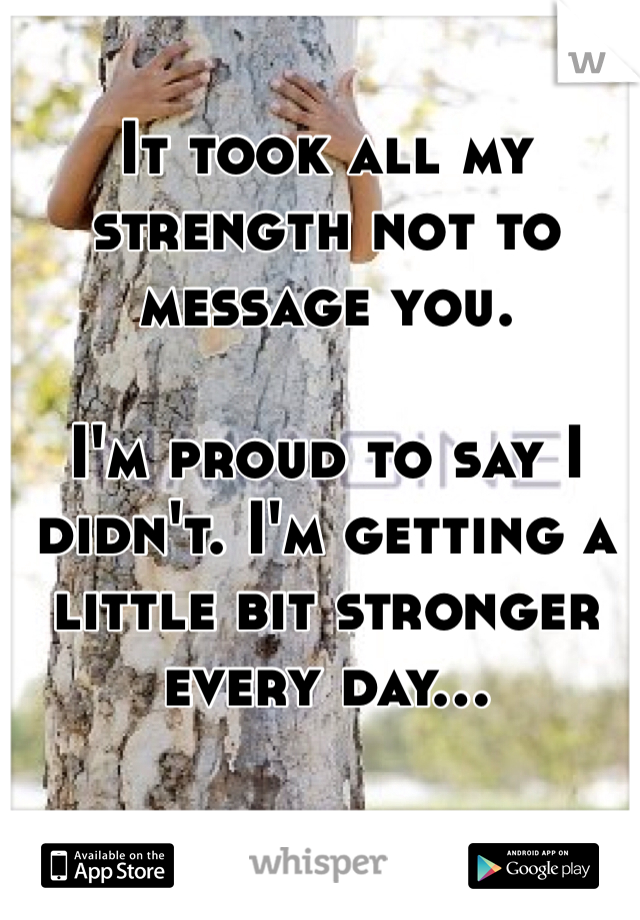 It took all my strength not to message you.   I'm proud to say I didn't. I'm getting a little bit stronger every day...