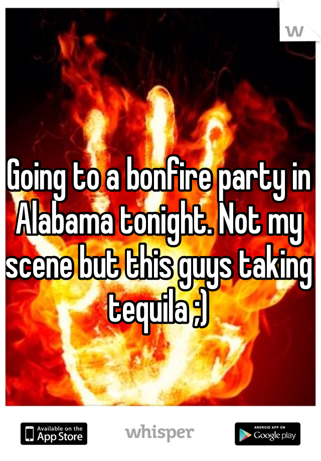 Going to a bonfire party in Alabama tonight. Not my scene but this guys taking tequila ;)