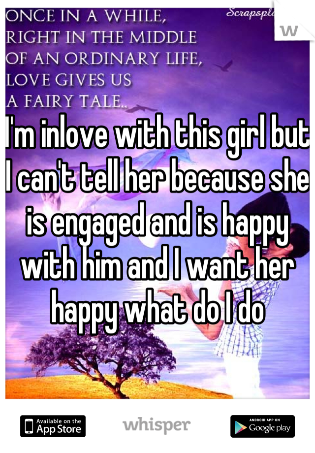 I'm inlove with this girl but I can't tell her because she is engaged and is happy with him and I want her happy what do I do